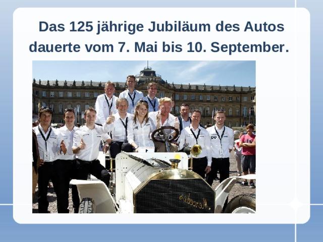 Das 125 jährige Jubiläum  des Autos dauerte vom 7. Mai bis 10. September .