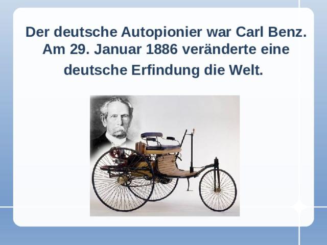 Der deutsche Autopionier war Carl Benz. Am 29. Januar 1886 veränderte eine deutsche Erfindung die Welt.