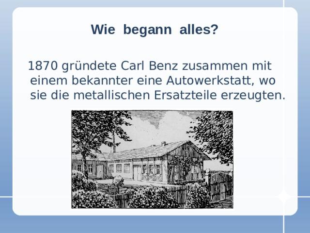 Wie begann alles?  1870 gründete Carl Benz zusammen mit einem bekannter eine Autowerkstatt, wo sie die metallischen Ersatzteile erzeugten.