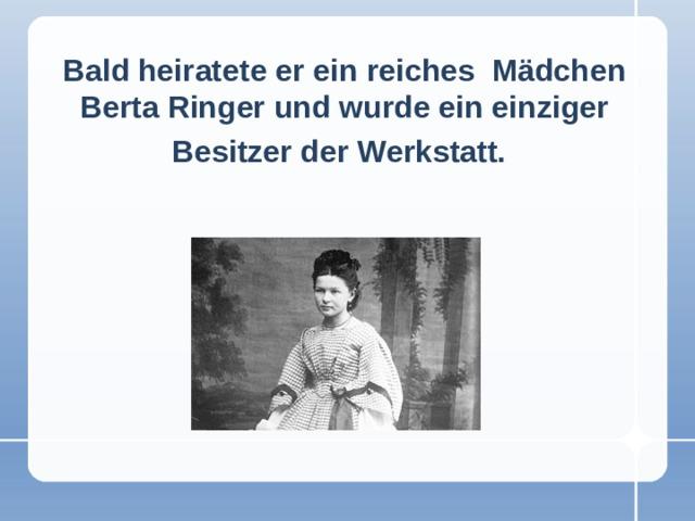 Bald heiratete er ein reiches Mädchen Berta Ringer und wurde ein einziger Besitzer der Werkstatt.