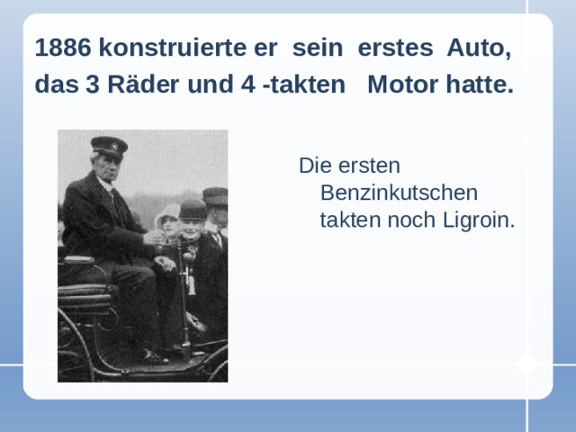 1886 konstruierte er sein erstes Auto, das 3 Räder und 4 -takten Motor hatte.  Die ersten Benzinkutschen takten noch Ligroin.