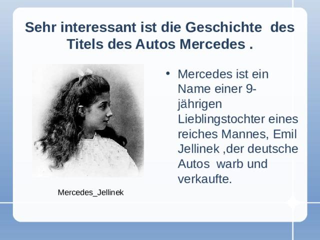 Sehr interessant ist die Geschichte des Titels des Autos Mercedes  . Mercedes ist ein Name einer 9-jährigen Lieblingstochter eines reiches Mannes, Emil Jellinek ,der deutsche Autos warb und verkaufte. Mercedes_Jellinek