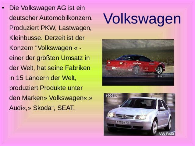 Die Volkswagen AG ist ein deutscher Automobilkonzern. Produziert PKW, Lastwagen, Kleinbusse. Derzeit ist der Konzern
