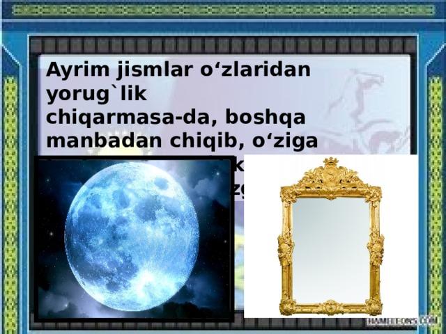 Ayrim jismlar o'zlaridan yorug`lik chiqarmasa-da, boshqa manbadan chiqib, o'ziga tushgan yorug`likni qaytaradi. Masalan, Oy, ko'zgular.