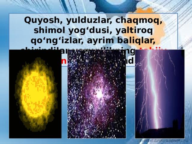 Quyosh, yulduzlar, chaqmoq, shimol yog'dusi, yaltiroq qo'ng'izlar, ayrim baliqlar, chirindilar yorug'likning tabiiy manbalari ga kiradi.