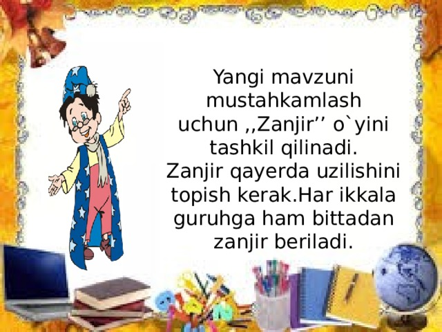 Yangi mavzuni mustahkamlash uchun ,,Zanjir'' o`yini tashkil qilinadi. Zanjir qayerda uzilishini topish kerak.Har ikkala guruhga ham bittadan zanjir beriladi.