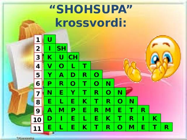 """ SHOHSUPA"" krossvordi: U 1 SH I 2 U K CH 3 O V T L 4 Y A O R D 5 6 R O N O T P T Y R N N O E 7 O R T K L E N E 8 A R E P R T M E M 9 I E L E K T D R I K 10 E O L R E E K R M T T 11"