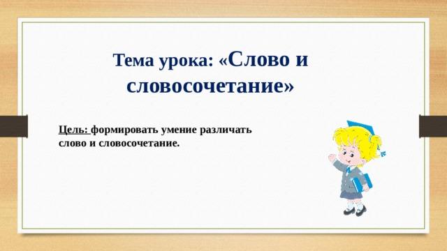 Тема урока: « Слово и словосочетание» Цель: формировать умение различать слово и словосочетание.