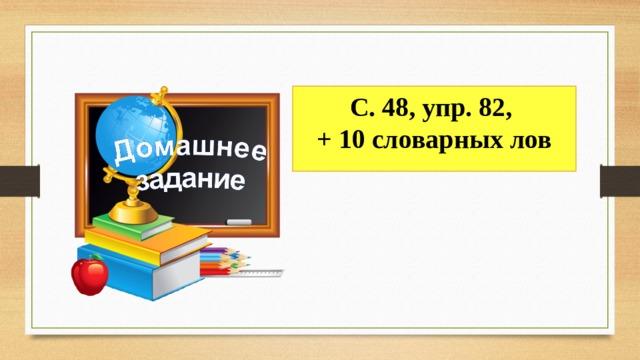С. 48, упр. 82, + 10 словарных лов