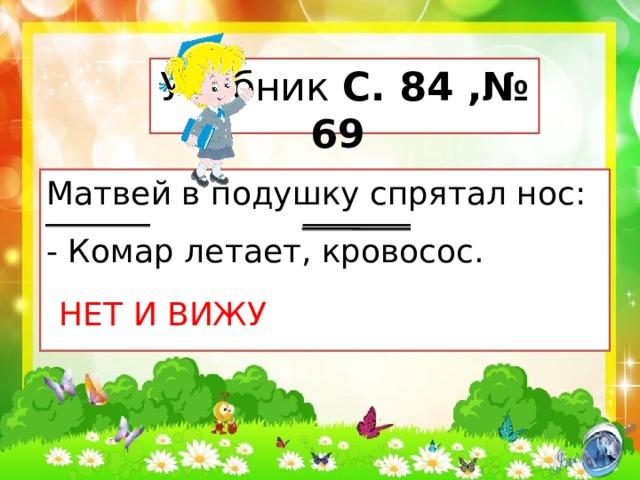 Учебник С. 84 ,№ 69 Матвей в подушку спрятал нос: - Комар летает, кровосос. НЕТ И ВИЖУ