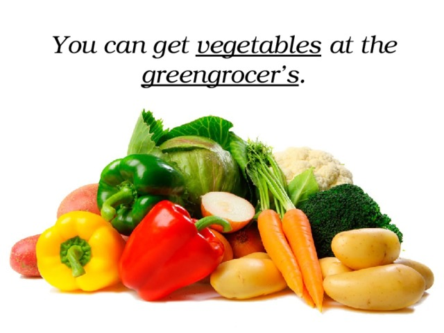You can get vegetables at the greengrocer's .