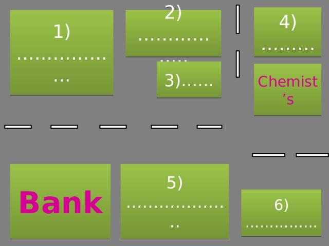 4)……… 2)…………….. 1)……………… 3)…… Chemist's 5)……………….. Bank 6)……………
