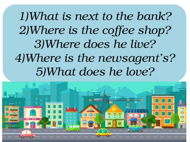 What is next to the bank? Where is the coffee shop? Where does he live? Where is the newsagent's? What does he love?