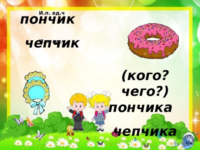 И.п. ед.ч пончик чепчик И.п. ед.ч (кого? чего?) пончика чепчика
