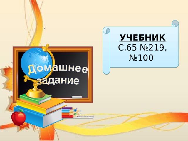 УЧЕБНИК С.65 №219, №100 .