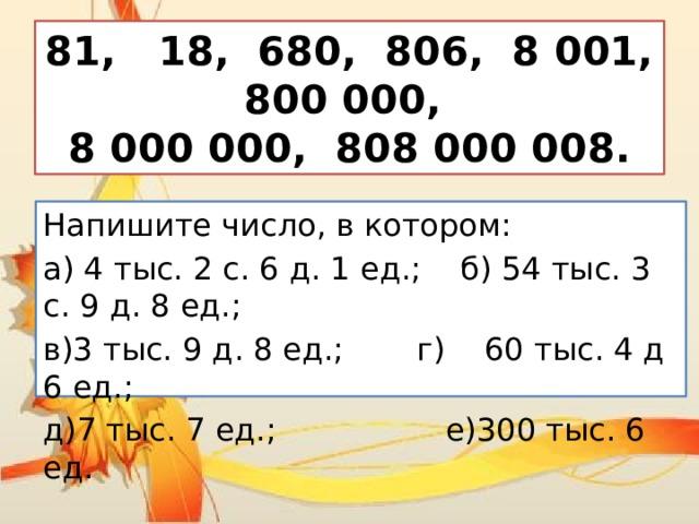 81, 18, 680, 806, 8 001, 800 000,  8 000 000, 808 000 008. Напишите число, в котором: а) 4 тыс. 2 с. 6 д. 1 ед.; б) 54 тыс. 3 с. 9 д. 8 ед.; в)3 тыс. 9 д. 8 ед.;  г) 60 тыс. 4 д 6 ед.; д)7 тыс. 7 ед.;  е)300 тыс. 6 ед.