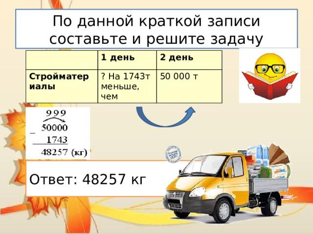 По данной краткой записи составьте и решите задачу 1 день Стройматериалы 2 день ? На 1743т меньше, чем 50000 т Ответ: 48257 кг