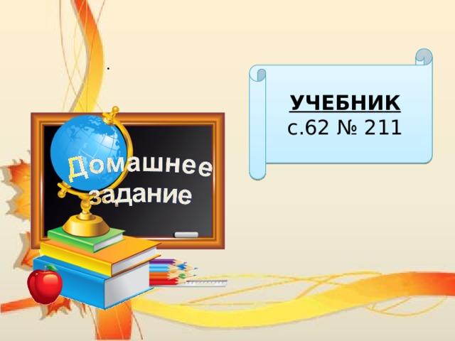 УЧЕБНИК с.62 № 211 .