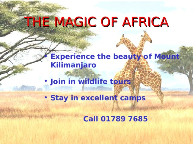 THE MAGIC OF AFRICA Experience the beauty of Mount Kilimanjaro Join in wildlife tours Stay in excellent camps  Call 01789 7685