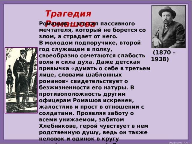 Трагедия Ромашова Ромашов — это тип пассивного мечтателя, который не борется со злом, а страдает от него. В молодом подпоручике, второй год служащем в полку, своеобразно сочетаются слабость воли и сила духа. Даже детская привычка «думать о себе в третьем лице, словами шаблонных романов» свидетельствует о безжизненности его натуры. В противоположность другим офицерам Ромашов искренен, жалостлив и прост в отношении с солдатами. Проявляя заботу о всеми унижаемом, забитом Хлебникове, герой чувствует в нем родственную душу, ведь он также неловок и одинок в кругу армейских товарищей. От тоски Георгий часто ходит на вокзал, где проходящие поезда напоминают ему об иной, праздной жизни. Служба гнетёт молодого человека, и он всё чаще приходит к мысли об отрицании войны.   (1870 – 1938)