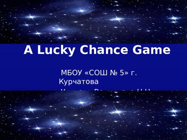 A Lucky Chance Game  МБОУ «СОШ № 5» г. Курчатова  Учитель Ветчинова Н.Н.