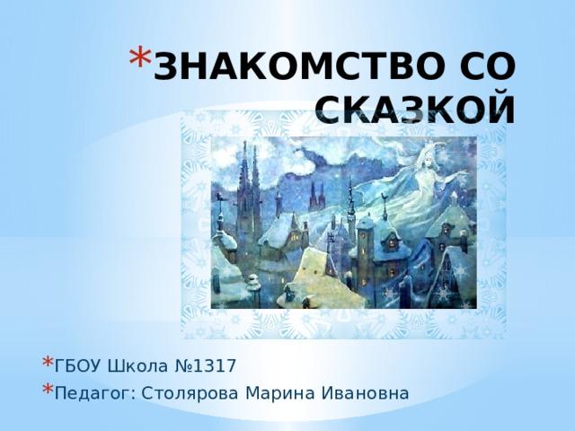 ЗНАКОМСТВО СО СКАЗКОЙ ГБОУ Школа №1317 Педагог: Столярова Марина Ивановна