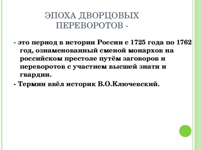 ЭПОХА ДВОРЦОВЫХ ПЕРЕВОРОТОВ - - это период в истории России с 1725 года по 1762 год, ознаменованный сменой монархов на российском престоле путём заговоров и переворотов с участием высшей знати и гвардии. - Термин ввёл историк В.О.Ключевский.