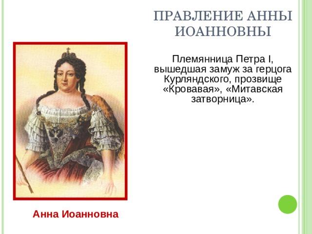 ПРАВЛЕНИЕ АННЫ ИОАННОВНЫ Племянница Петра I, вышедшая замуж за герцога Курляндского, прозвище «Кровавая», «Митавская затворница». Анна Иоанновна