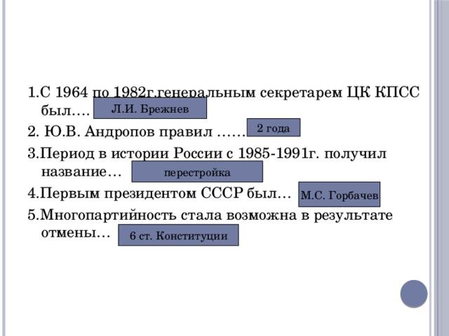 1.С 1964 по 1982г.генеральным секретарем ЦК КПСС был…. 2. Ю.В. Андропов правил …… 3.Период в истории России с 1985-1991г. получил название… 4.Первым президентом СССР был… 5.Многопартийность стала возможна в результате отмены… Л.И. Брежнев 2 года перестройка М.С. Горбачев 6 ст. Конституции