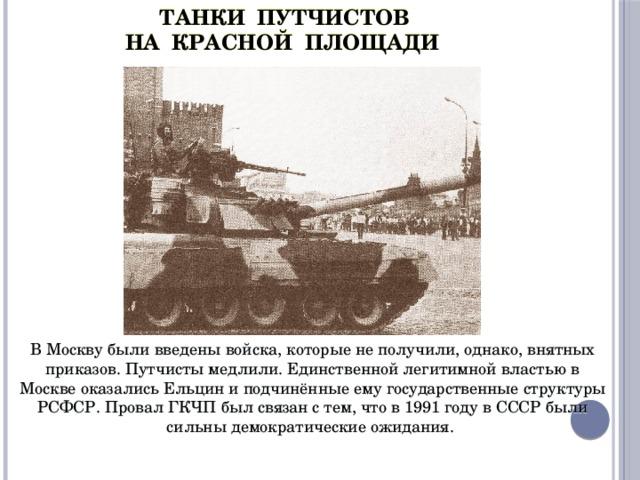 ТАНКИ ПУТЧИСТОВ  НА КРАСНОЙ ПЛОЩАДИ  В Москву были введены войска, которые не получили, однако, внятных приказов. Путчисты медлили. Единственной легитимной властью в Москве оказались Ельцин и подчинённые ему государственные структуры РСФСР. Провал ГКЧП был связан с тем, что в 1991 году в СССР были сильны демократические ожидания.