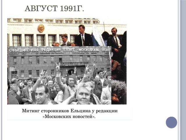 Август 1991г. Ельцин возглавил стихийное антипутчистское движение. Митинг сторонников Ельцина у редакции «Московских новостей».