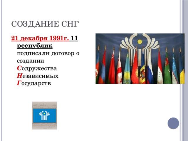 Создание СНГ 21 декабря 1991г. 11 республик подписали договор о создании С одружества Н езависимых Г осударств