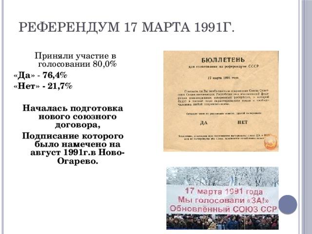 Референдум 17 марта 1991г.  Приняли участие в голосовании 80,0% «Да» - 76,4% «Нет» -  21,7%  Началась подготовка нового союзного договора, Подписание которого было намечено на август 1991г.в Ново- Огарево.