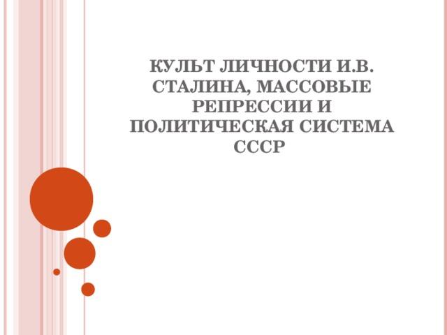 КУЛЬТ ЛИЧНОСТИ И.В. СТАЛИНА, МАССОВЫЕ РЕПРЕССИИ И ПОЛИТИЧЕСКАЯ СИСТЕМА СССР