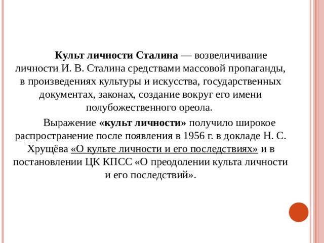 Культ личности Сталина — возвеличивание личности И.В.Сталина средствами массовой пропаганды, в произведениях культуры и искусства, государственных документах, законах, создание вокруг его имени полубожественного ореола.  Выражение «культ личности» получило широкое распространение после появления в1956г. в докладе Н. С. Хрущёва «О культе личности и его последствиях» и в постановлении ЦК КПСС «О преодолении культа личности и его последствий».