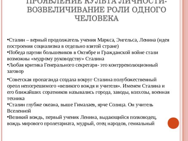 ПРОЯВЛЕНИЕ КУЛЬТА ЛИЧНОСТИ- ВОЗВЕЛИЧИВАНИЕ РОЛИ ОДНОГО ЧЕЛОВЕКА Сталин – верный продолжатель учения Маркса, Энгельса, Ленина (идея построения социализма в отдельно взятой стране) Победа партии большевиков в Октябре и Гражданской войне стали возможны «мудрому руководству» Сталина Любая критика Генерального секретаря- это контрреволюционный заговор Советская пропаганда создала вокруг Сталина полубожественный ореол непогрешимого «великого вождя и учителя». Именем Сталина и его ближайших соратников назывались города, заводы, колхозы, военная техника Сталин глубже океана, выше Гималаев, ярче Солнца. Он учитель Вселенной Великий вождь, первый ученик Ленина, выдающийся полководец, вождь мирового пролетариата, мудрый, отец народов, гениальный