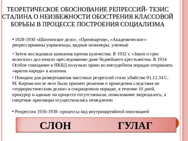 ТЕОРЕТИЧЕСКОЕ ОБОСНОВАНИЕ РЕПРЕССИЙ- ТЕЗИС СТАЛИНА О НЕИЗБЕЖНОСТИ ОБОСТРЕНИЯ КЛАССОВОЙ БОРЬБЫ В ПРОЦЕССЕ ПОСТРОЕНИЯ СОЦИАЛИЗМА  1928-1930 «Шахтинское дело», «Промпартия», «Академическое»- репрессированы управленцы, видные инженеры, ученные  Затем последовала кампания против кулачества. В 1932 г. «Закон о трех колосках» дал начало преследованию даже беднейшего крестьянства. В 1934 Особое совещание в НКВД получило право во внесудебном порядке отправлять «врагов народа» в колонии.    Поводом для развертывания массовых репрессий стало убийство 01.12.34 С. М. Кирова-после него было принято решении о проведении следствия по «террористическим делам» в сокращенном порядке, в течение 10 дней, прокурор и адвокат на процессе отсутствовали, помилование запрещалось, а смертные приговоры осуществлялись немедленно  Репрессии 1936-1938- процессы над внутрипартийной оппозицией СЛОН ГУЛАГ