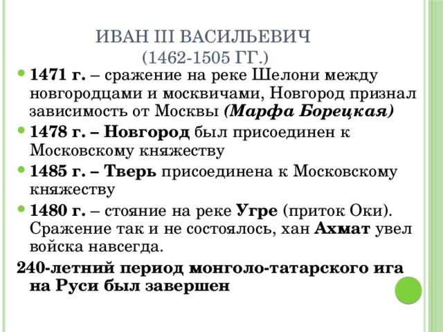 Иван III Васильевич  (1462-1505 гг.) 1471 г. – сражение на реке Шелони между новгородцами и москвичами, Новгород признал зависимость от Москвы (Марфа Борецкая) 1478 г. – Новгород был присоединен к Московскому княжеству 1485 г. – Тверь присоединена к Московскому княжеству 1480 г. – стояние на реке Угре (приток Оки). Сражение так и не состоялось, хан Ахмат увел войска навсегда. 240-летний период монголо-татарского ига на Руси был завершен