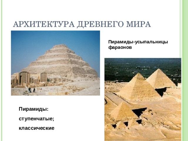 АРХИТЕКТУРА ДРЕВНЕГО МИРА Пирамиды-усыпальницы фараонов Пирамиды: ступенчатые; классические