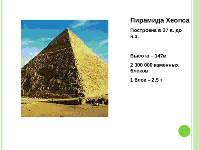 Пирамида Хеопса Построена в 27 в. до н.э. Высота – 147м 2 300 000 каменных блоков 1 блок – 2,5 т