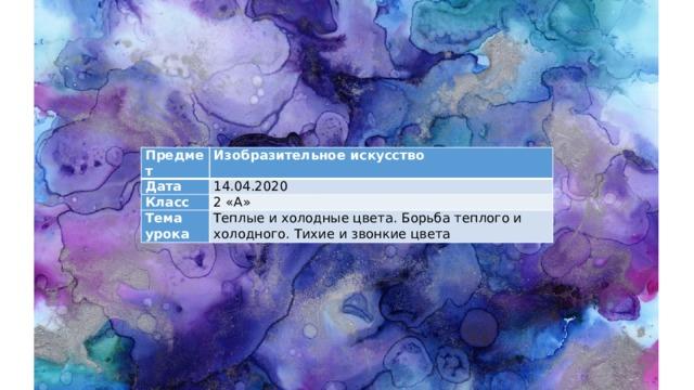 Предмет Изобразительное искусство Дата 14.04.2020 Класс 2 «А» Тема урока Теплые и холодные цвета. Борьба теплого и холодного. Тихие и звонкие цвета