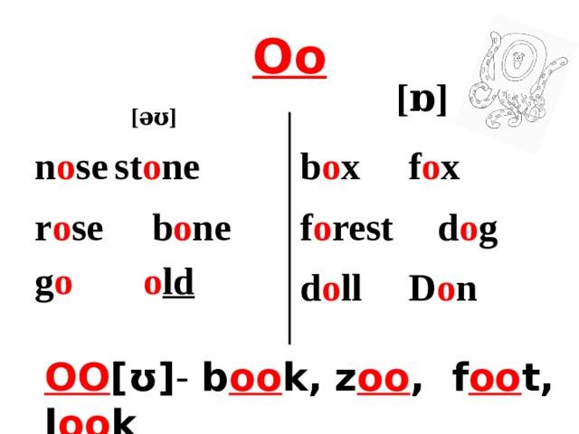 Oo [ ɒ] [əʊ]  n o se  st o ne b o x   f o x r o se b o ne f o rest   d o g g o   o ld d o ll   D o n OO [ʊ] - b oo k,  z oo , f oo t, l oo k