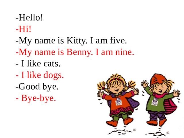 -Hello!  -Hi!  -My name is Kitty. I am five.  -My name is Benny. I am nine.  - I like cats.  - I like dogs.  -Good bye.  - Bye-bye.