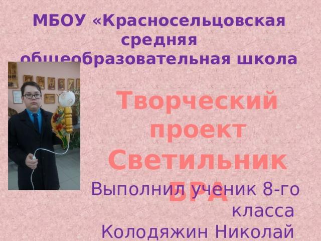 МБОУ «Красносельцовская средняя общеобразовательная школа Творческий проект Светильник БРА Выполнил ученик 8-го класса Колодяжин Николай
