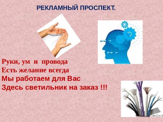 РЕКЛАМНЫЙ ПРОСПЕКТ. Руки, ум и провода Есть желание всегда Мы работаем для Вас Здесь светильник на заказ !!!