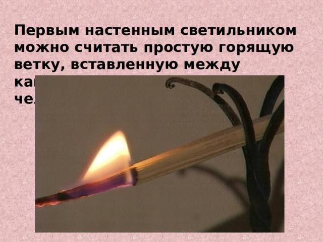 Первым настенным светильником можно считать простую горящую ветку, вставленную между камнями в пещере древнего человека.