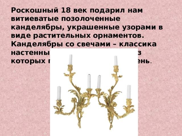Роскошный 18 век подарил нам витиеватые позолоченные канделябры, украшенные узорами в виде растительных орнаментов. Канделябры со свечами – классика настенных светильников, образ которых популярен и по сей день .