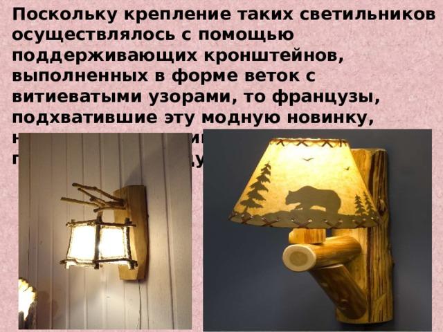 Поскольку крепление таких светильников осуществлялось с помощью поддерживающих кронштейнов, выполненных в форме веток с витиеватыми узорами, то французы, подхватившие эту модную новинку, назвали светильники просто – «бра» (в переводе с французского «рука» )