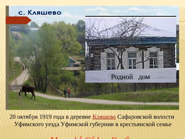 Родной дом  20 октября 1919 года в деревне Кляшево Сафаровской волости  Уфимского уезда Уфимской губернии в крестьянской семье  родился Мустафа́ Са́фич Кари́мов .