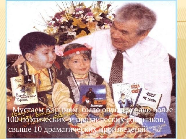 Мустаем Каримом было опубликовано более 100 поэтических и прозаических сборников,  свыше 10 драматических произведений.